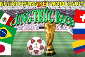 HƯỚNG TỚI CHUNG KẾT WORLD CUP 2018 CÙNG TRÚC BẠCH
